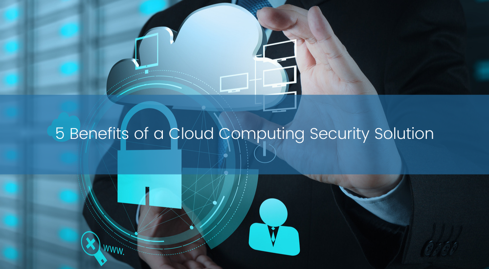 5 Benefits of a Cloud Computing Security Solution