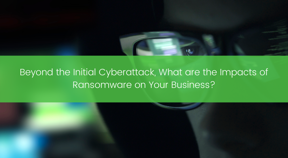 Beyond the Initial Cyberattack, What are the Impacts of Ransomware on Your Business?