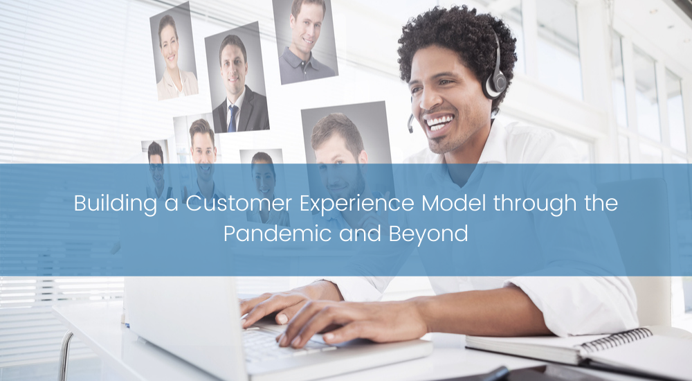 Building a Customer Experience Model through the Pandemic and Beyond...