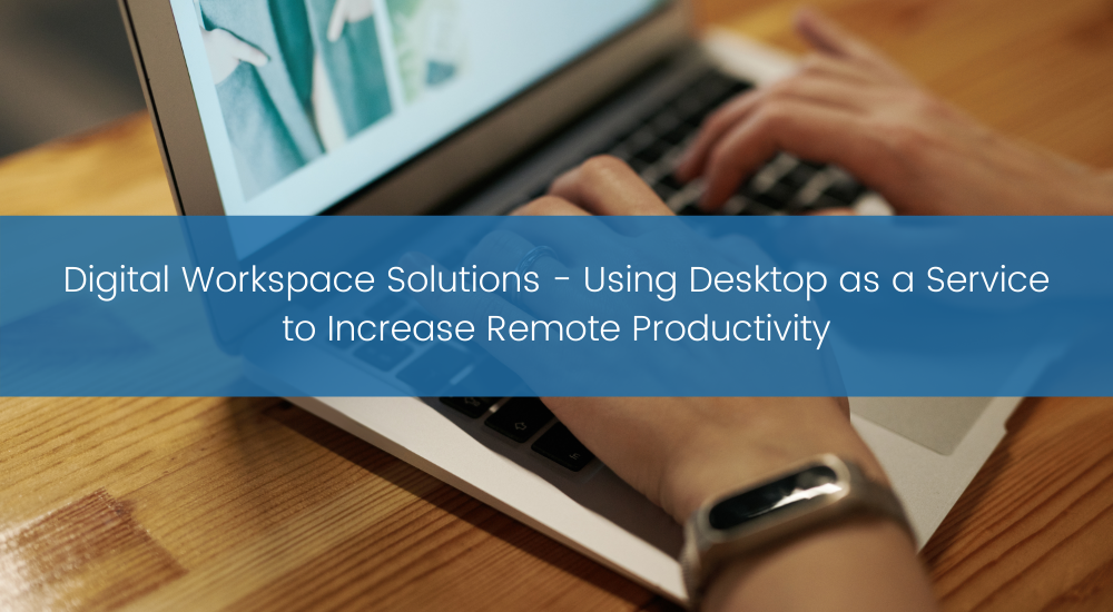 Digital Workspace Solutions - Using Desktop as a Service to Increase Remote Productivity