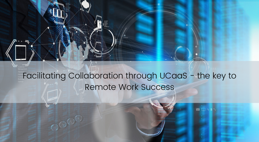 Facilitating Collaboration through UCaaS – the Key to Remote Work Success
