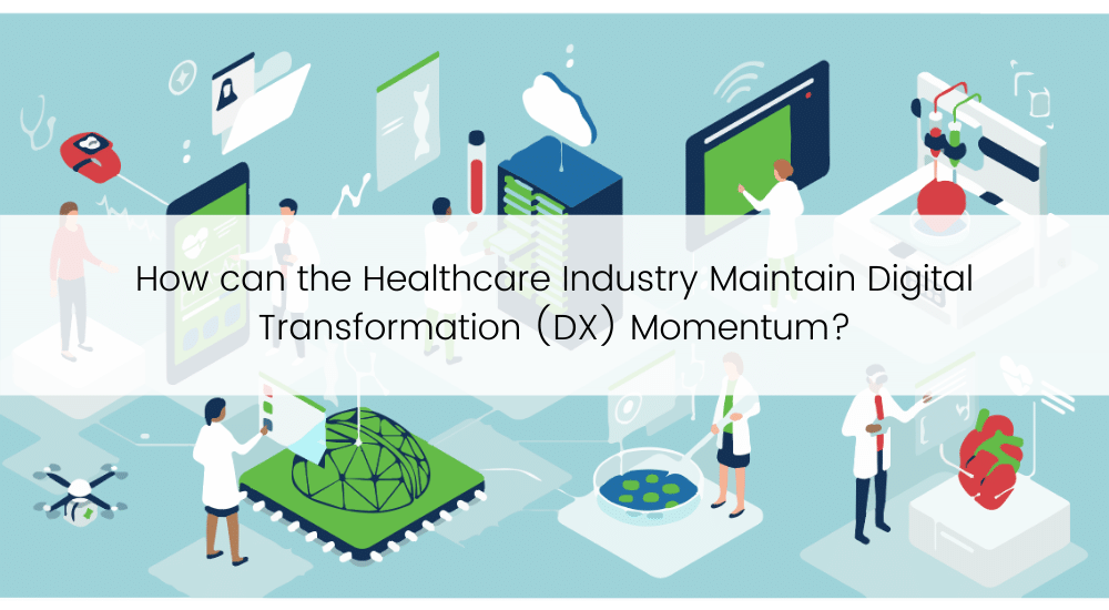How can the Healthcare Industry Maintain Digital Transformation (DX) Momentum?