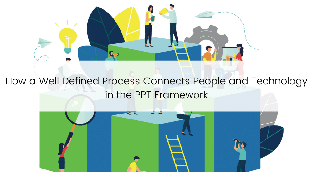 How a Well Defined Process Connects People and Technology in the PPT Framework