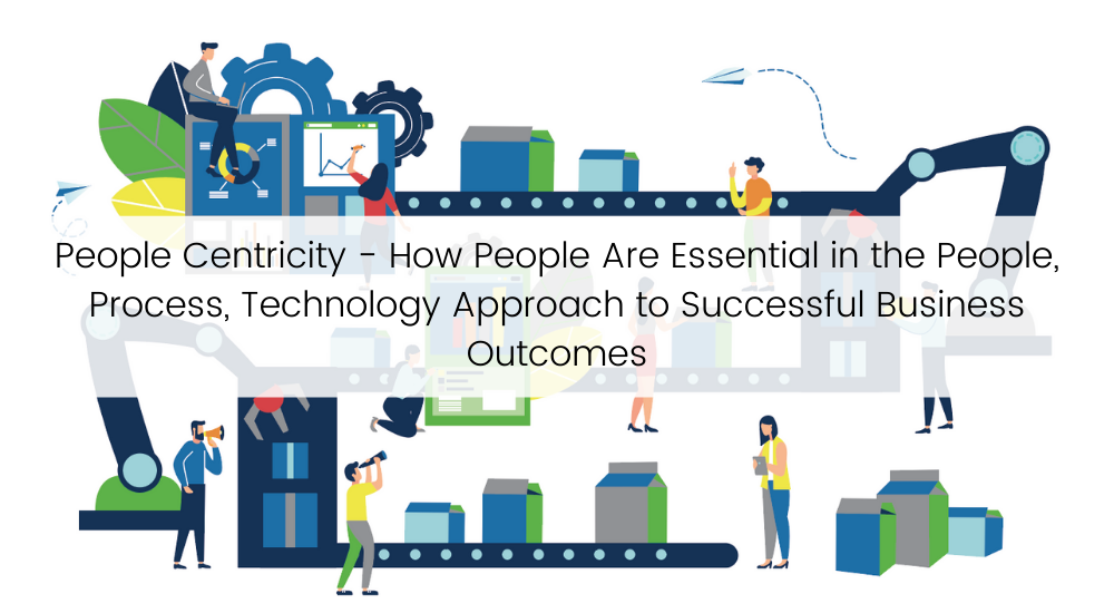 People Centricity - How People Are Essential in the People, Process, Technology Approach to Successful Business Outcomes