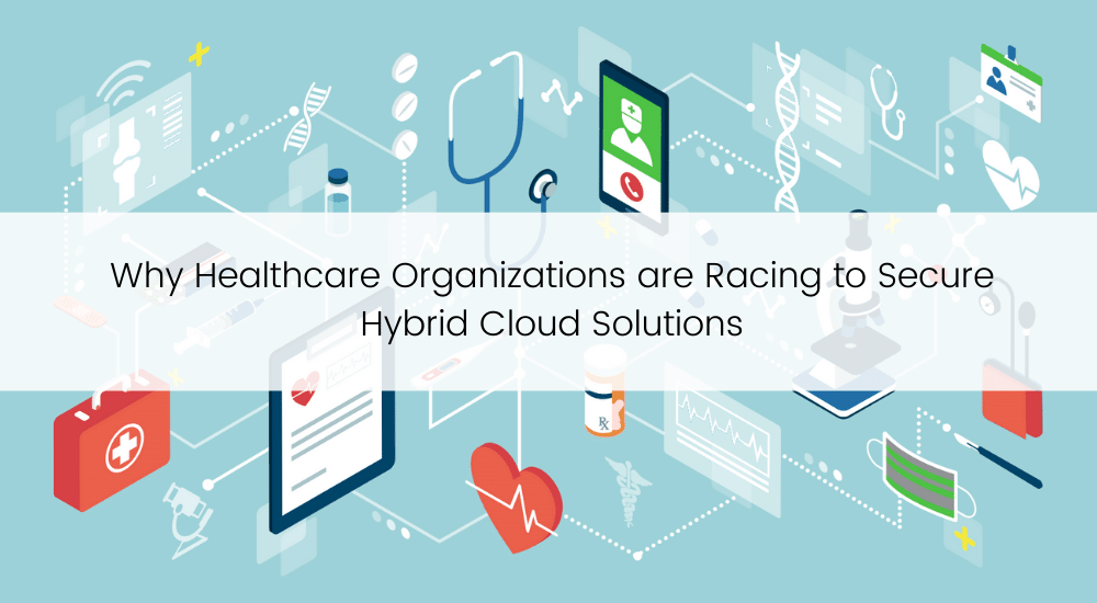Why Healthcare Organizations are Racing to Secure Hybrid Cloud Solutions