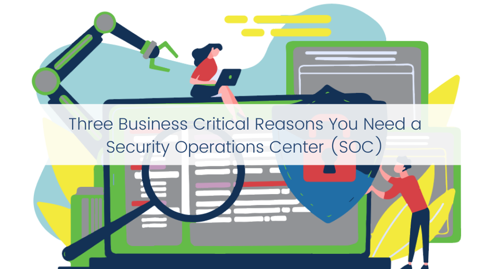 Three Business Critical Reasons You Need a Security Operations Center (SOC)