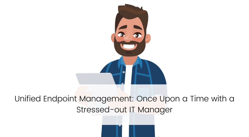 Unified Endpoint Management: Once Upon a Time with a Stressed-out IT Manager